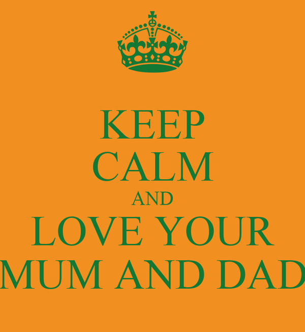 KEEP CALM AND LOVE YOUR MUM AND DAD