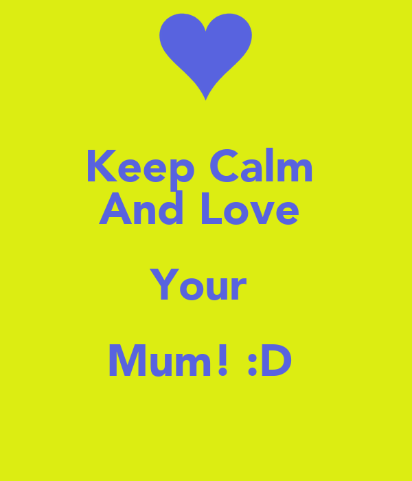 Keep Calm  And Love  Your  Mum! :D
