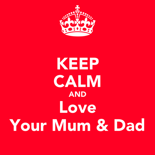 KEEP CALM AND Love Your Mum & Dad