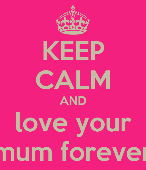 KEEP CALM AND love your mum forever