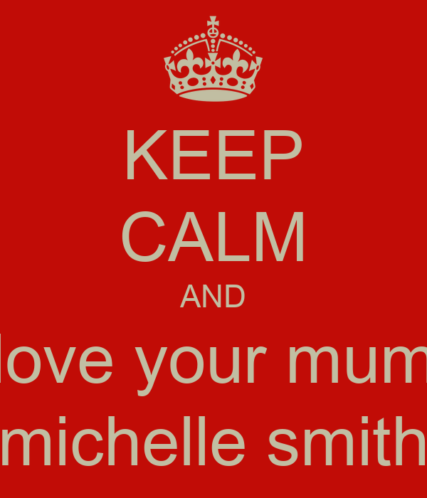 KEEP CALM AND love your mum michelle smith