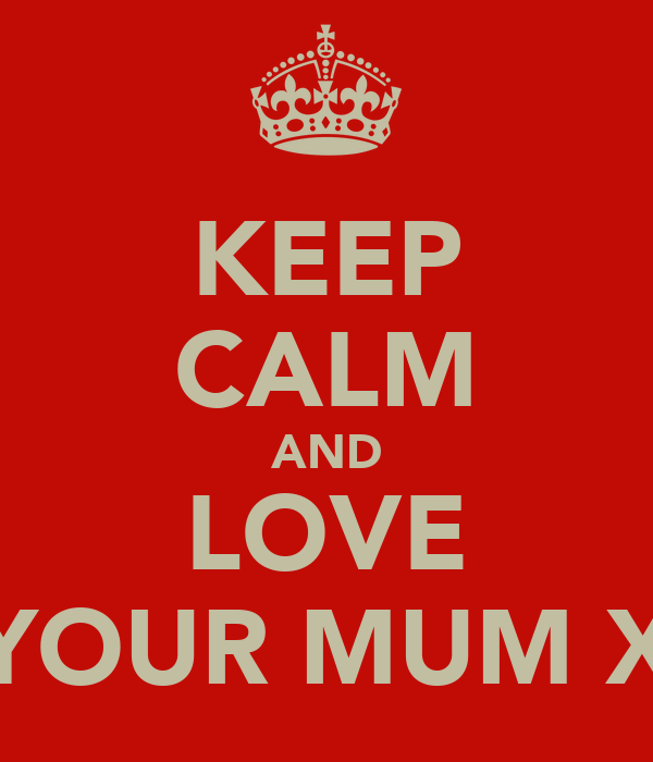 KEEP CALM AND LOVE YOUR MUM X