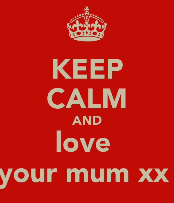 KEEP CALM AND love  your mum xx