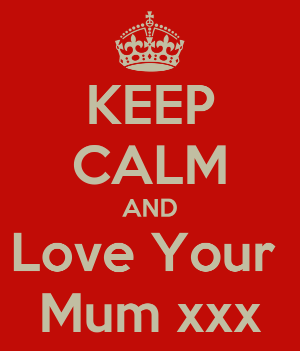 KEEP CALM AND Love Your  Mum xxx