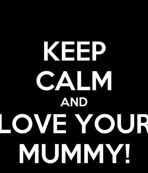 KEEP CALM AND LOVE YOUR MUMMY!