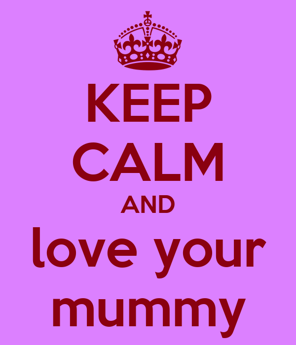 KEEP CALM AND love your mummy