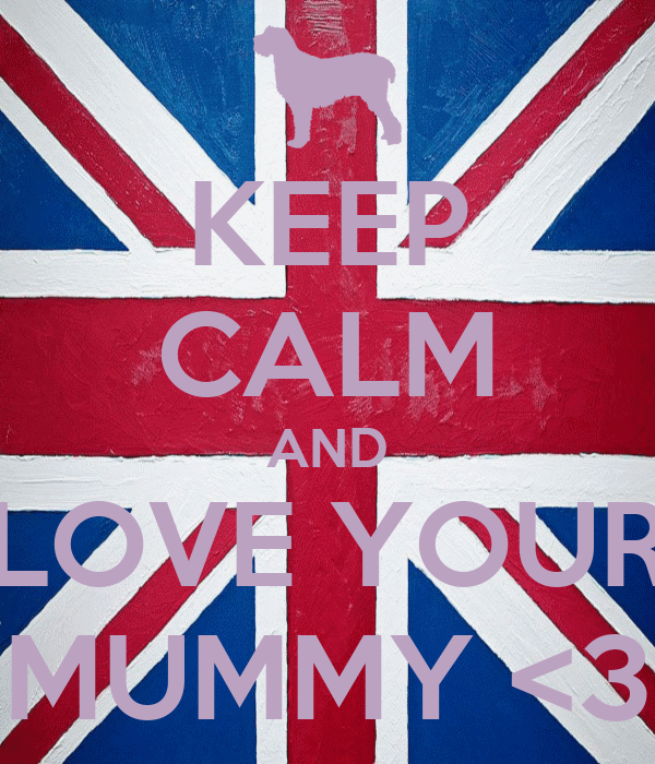 KEEP CALM AND LOVE YOUR MUMMY <3