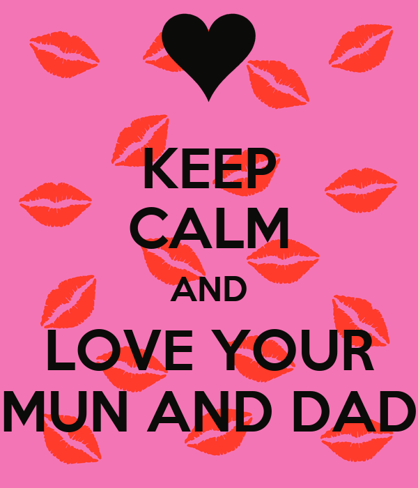 KEEP CALM AND LOVE YOUR MUN AND DAD