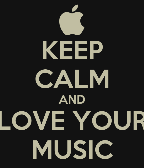 KEEP CALM AND LOVE YOUR MUSIC