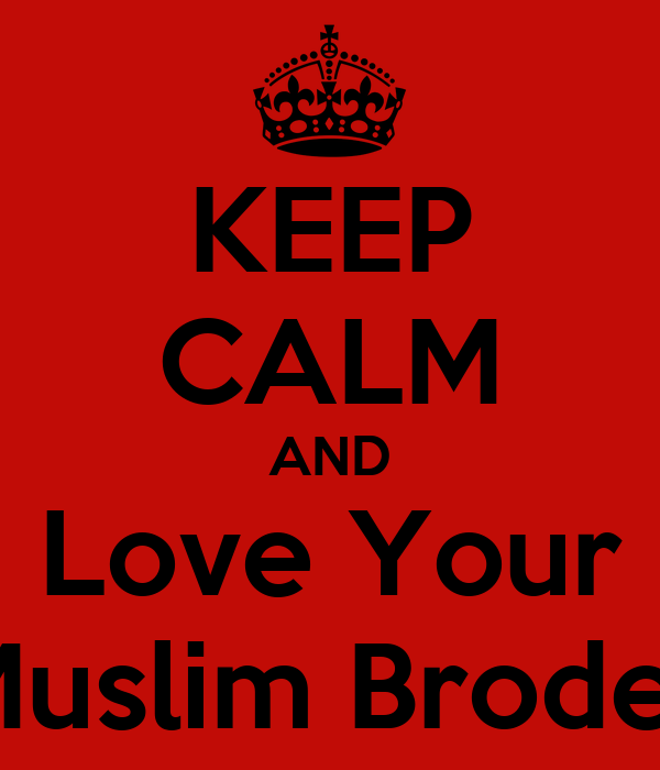 KEEP CALM AND Love Your Muslim Broder