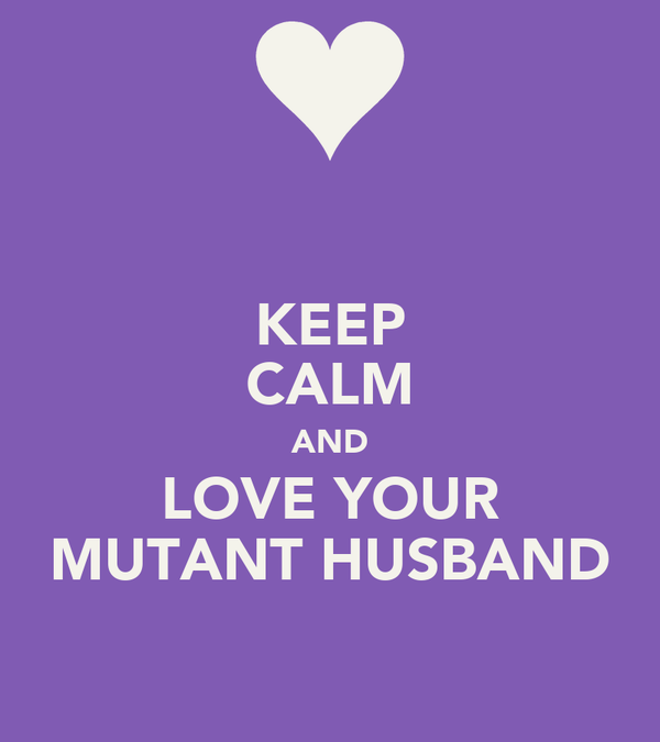 KEEP CALM AND LOVE YOUR MUTANT HUSBAND