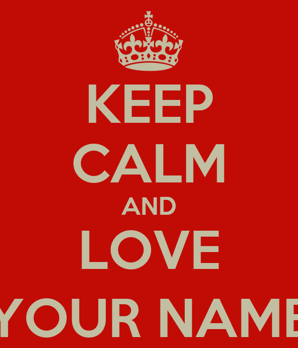 KEEP CALM AND LOVE (YOUR NAME)