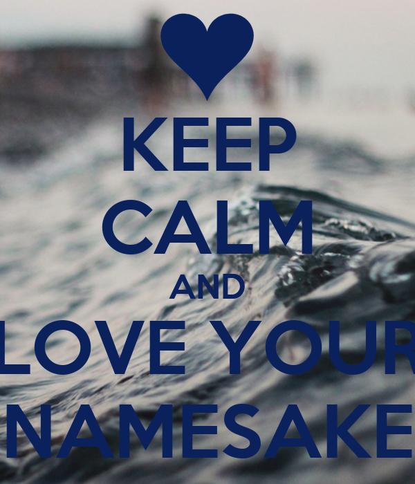 KEEP CALM AND LOVE YOUR NAMESAKE