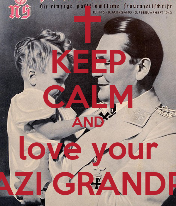 KEEP CALM AND love your NAZI GRANDPA