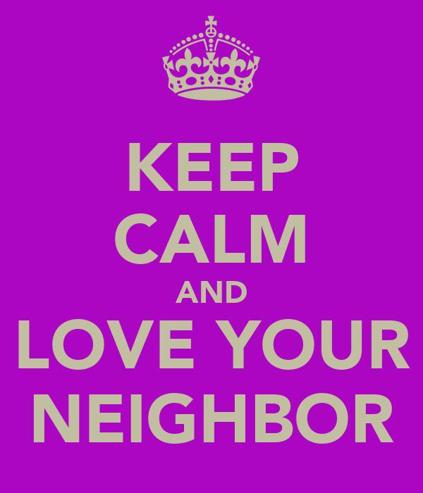 KEEP CALM AND LOVE YOUR NEIGHBOR