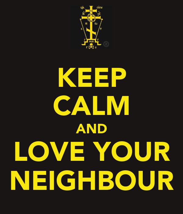 KEEP CALM AND LOVE YOUR NEIGHBOUR
