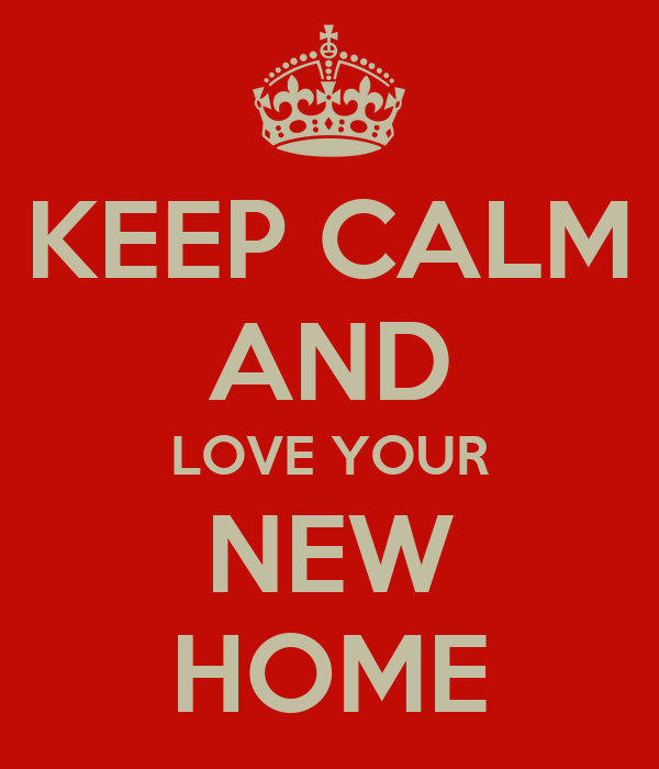 KEEP CALM AND LOVE YOUR NEW HOME