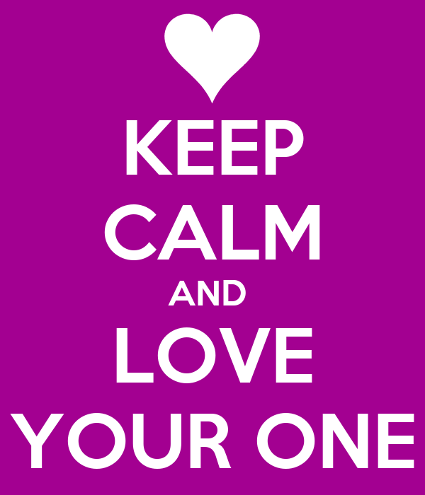 KEEP CALM AND  LOVE YOUR ONE