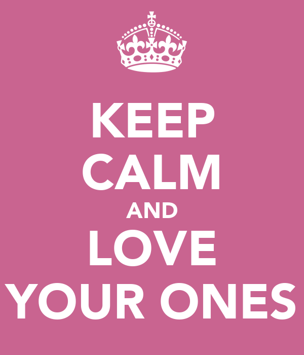 KEEP CALM AND LOVE YOUR ONES