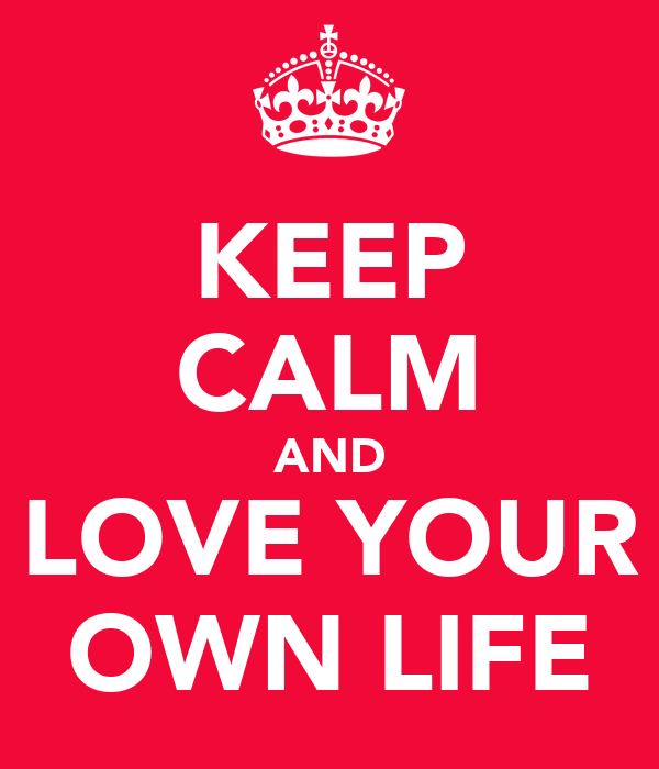 KEEP CALM AND LOVE YOUR OWN LIFE