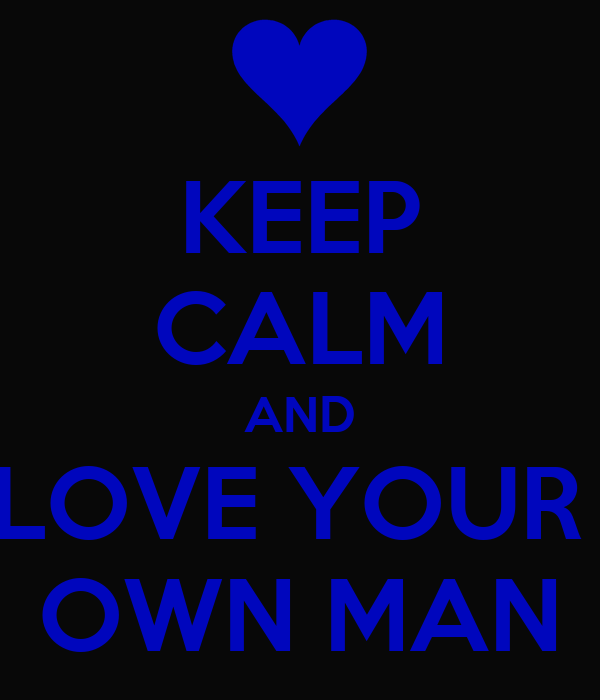 KEEP CALM AND LOVE YOUR  OWN MAN