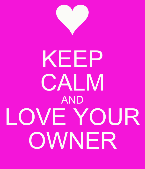KEEP CALM AND LOVE YOUR OWNER