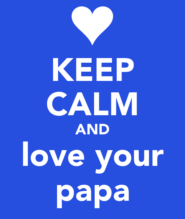 KEEP CALM AND love your papa