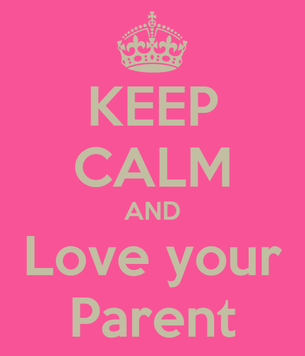 KEEP CALM AND Love your Parent