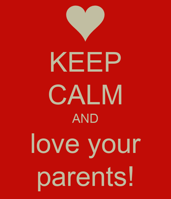 KEEP CALM AND love your parents!