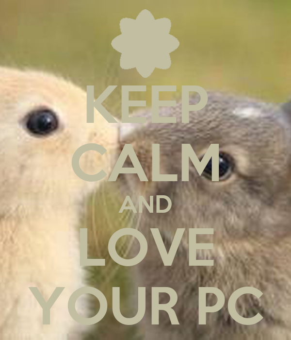KEEP CALM AND LOVE YOUR PC