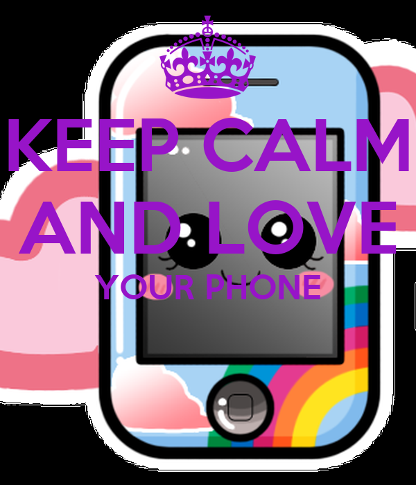 KEEP CALM AND LOVE YOUR PHONE