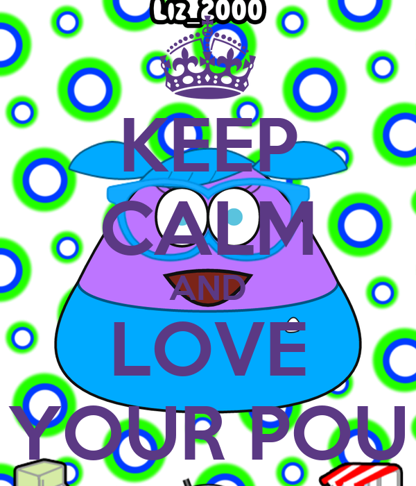KEEP CALM AND LOVE YOUR POU