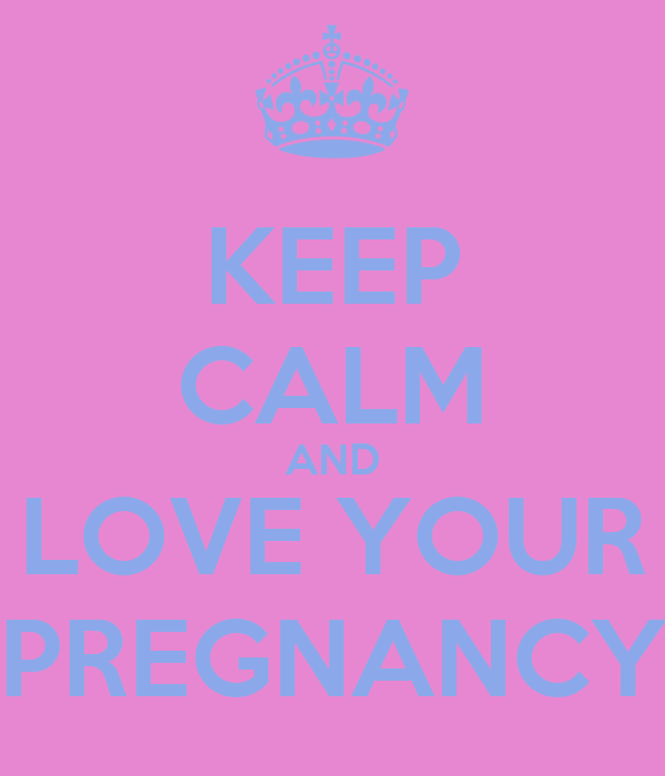 KEEP CALM AND LOVE YOUR PREGNANCY