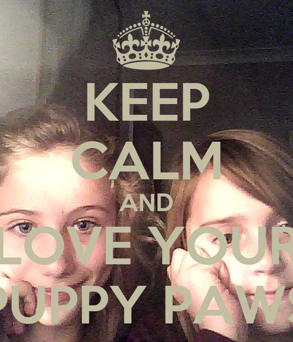KEEP CALM AND LOVE YOUR PUPPY PAWS
