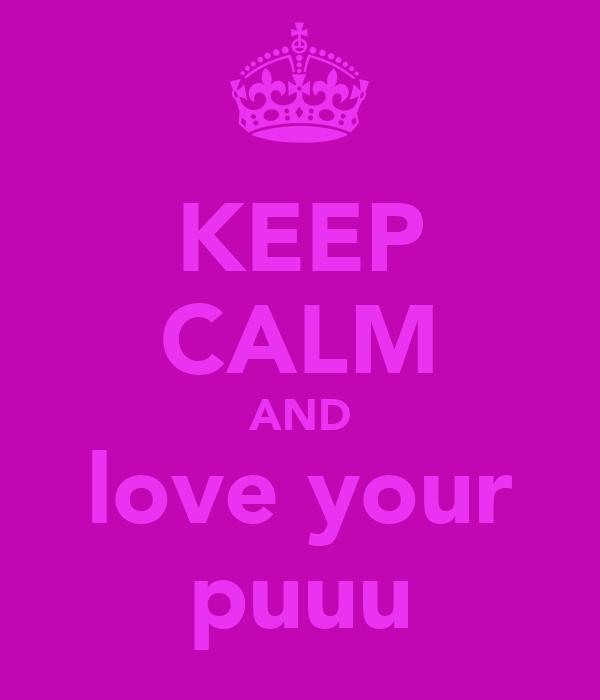 KEEP CALM AND love your puuu