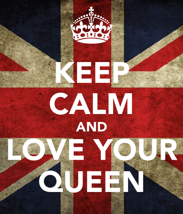 KEEP CALM AND LOVE YOUR QUEEN