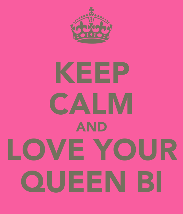 KEEP CALM AND LOVE YOUR QUEEN BI