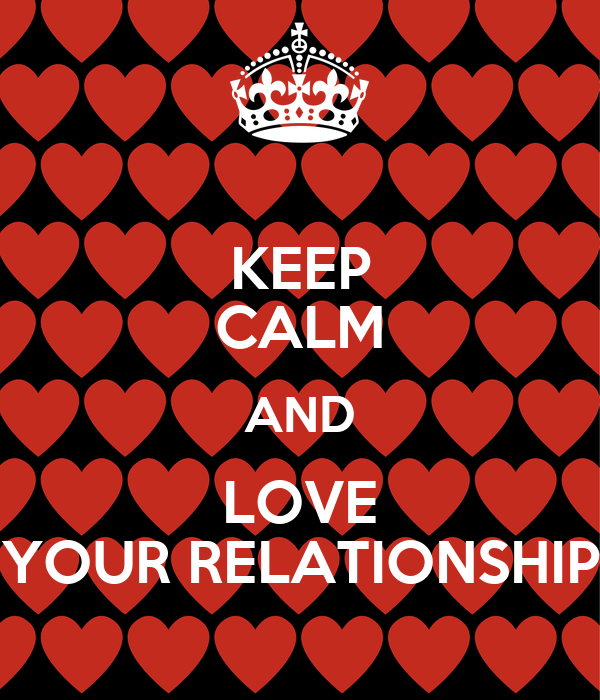 KEEP CALM AND LOVE YOUR RELATIONSHIP