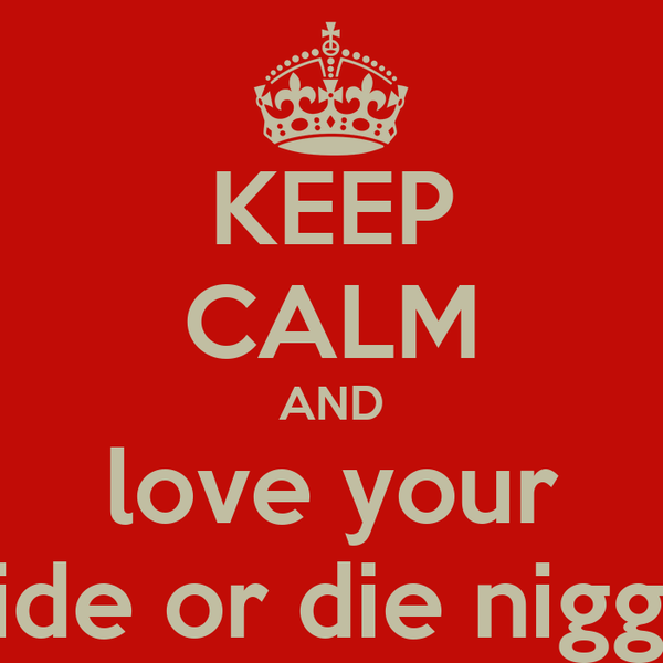 KEEP CALM AND love your ride or die nigga