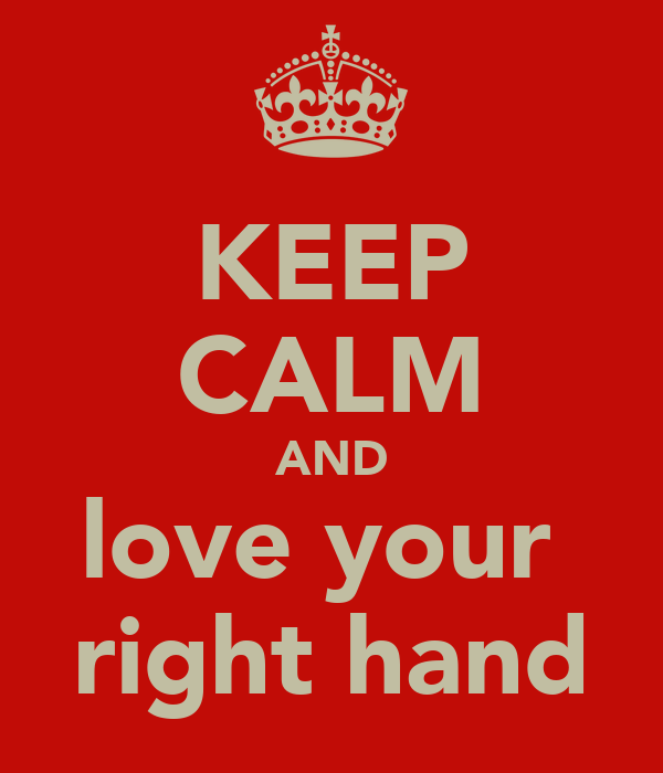 KEEP CALM AND love your  right hand