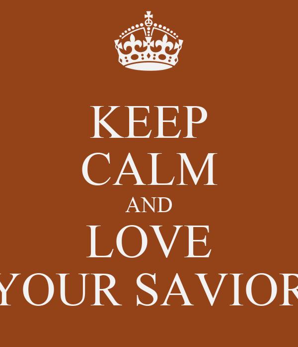 KEEP CALM AND LOVE YOUR SAVIOR