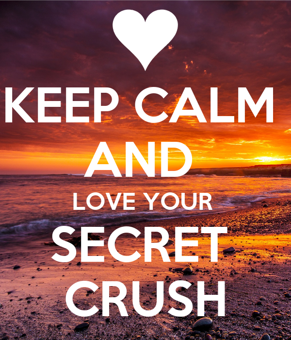 KEEP CALM  AND  LOVE YOUR  SECRET  CRUSH