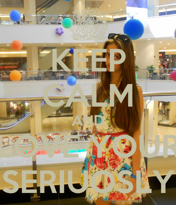 KEEP CALM AND LOVE YOUR SERIUOSLY