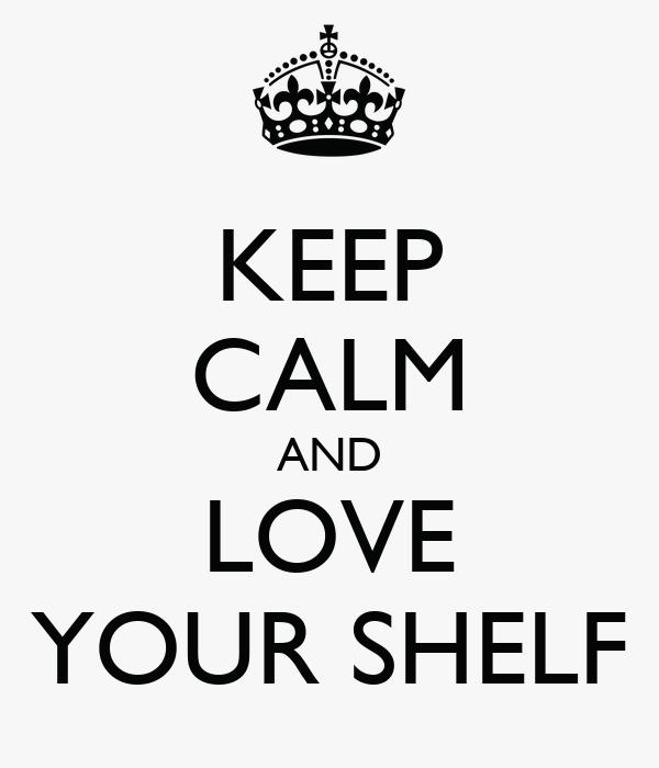 KEEP CALM AND LOVE YOUR SHELF