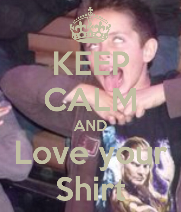 KEEP CALM AND Love your Shirt