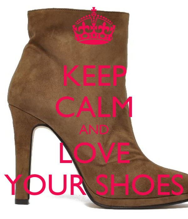 KEEP CALM AND LOVE YOUR SHOES