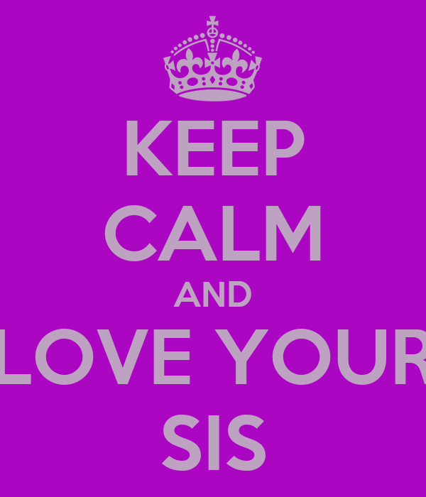 KEEP CALM AND LOVE YOUR SIS