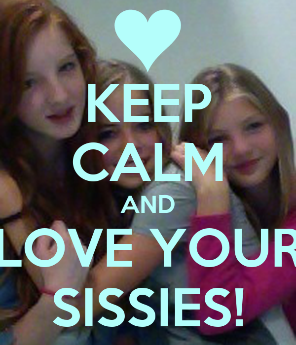 KEEP CALM AND LOVE YOUR SISSIES!