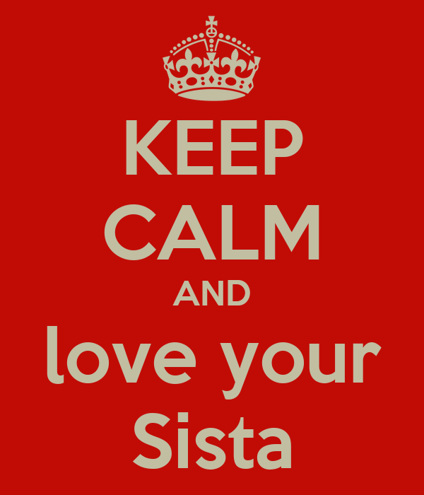 KEEP CALM AND love your Sista