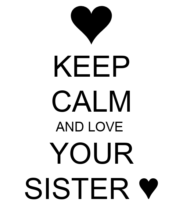 KEEP CALM AND LOVE  YOUR SISTER ♥